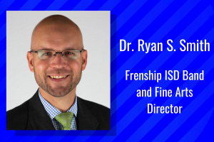 Dr. Ryan S. Smith, Frenship ISD Band and Fine Arts Director